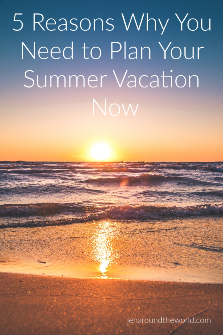 5 Reasons Why You Need to Plan Your Summer Vacation Now